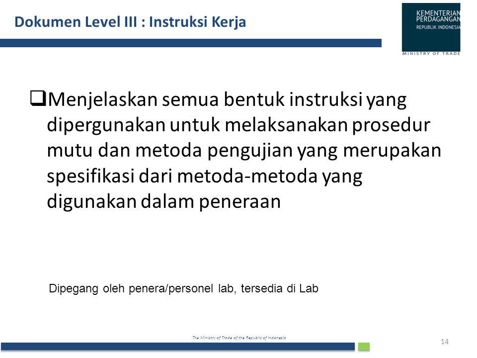 The Ministry of Trade of the Republic of Indonesia Dokumen Level III : Instruksi Kerja 14  Menjelaskan semua bentuk instruksi yang dipergunakan untuk