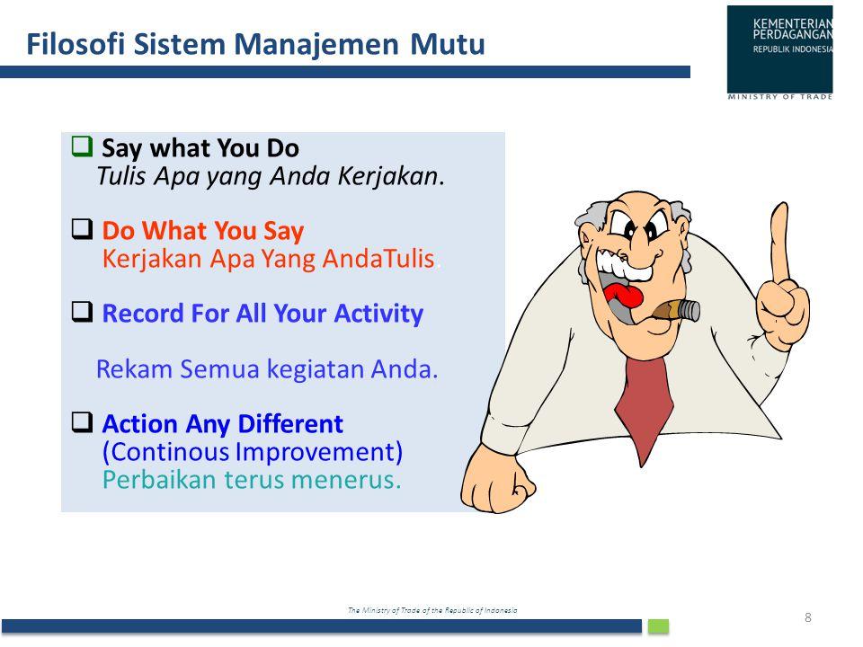 The Ministry of Trade of the Republic of Indonesia Filosofi Sistem Manajemen Mutu 8 SSay what You Do Tulis Apa yang Anda Kerjakan. DDo What You Sa