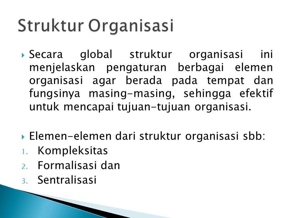  Secara global struktur organisasi ini menjelaskan pengaturan berbagai elemen organisasi agar berada pada tempat dan fungsinya masing-masing, sehingga efektif untuk mencapai tujuan-tujuan organisasi.