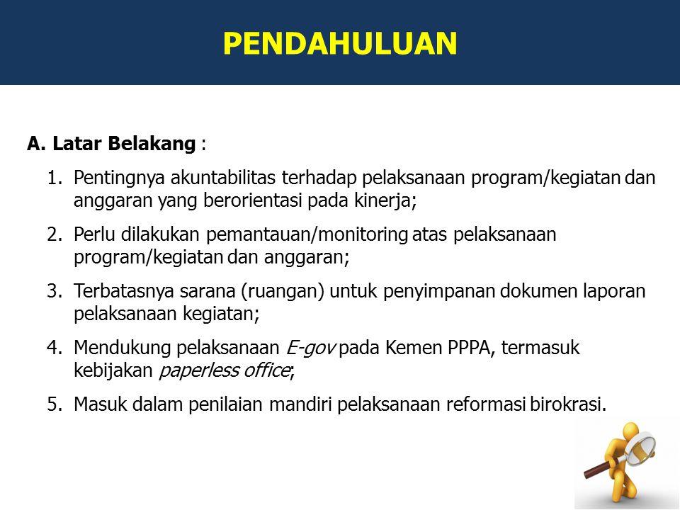 PENDAHULUAN A.Latar Belakang : 1.Pentingnya akuntabilitas terhadap pelaksanaan program/kegiatan dan anggaran yang berorientasi pada kinerja; 2.Perlu dilakukan pemantauan/monitoring atas pelaksanaan program/kegiatan dan anggaran; 3.Terbatasnya sarana (ruangan) untuk penyimpanan dokumen laporan pelaksanaan kegiatan; 4.Mendukung pelaksanaan E-gov pada Kemen PPPA, termasuk kebijakan paperless office; 5.Masuk dalam penilaian mandiri pelaksanaan reformasi birokrasi.