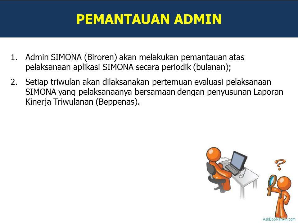 PEMANTAUAN ADMIN 1.Admin SIMONA (Biroren) akan melakukan pemantauan atas pelaksanaan aplikasi SIMONA secara periodik (bulanan); 2.Setiap triwulan akan dilaksanakan pertemuan evaluasi pelaksanaan SIMONA yang pelaksanaanya bersamaan dengan penyusunan Laporan Kinerja Triwulanan (Beppenas).