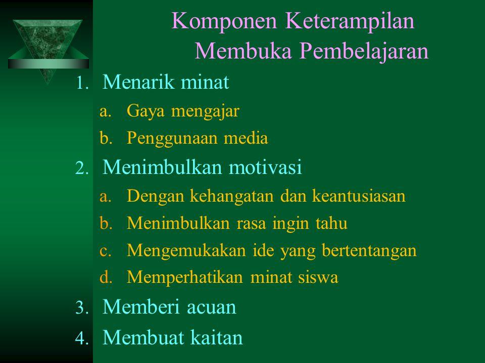 Komponen Keterampilan Membuka Pembelajaran 1.Menarik minat a.Gaya mengajar b.Penggunaan media 2.
