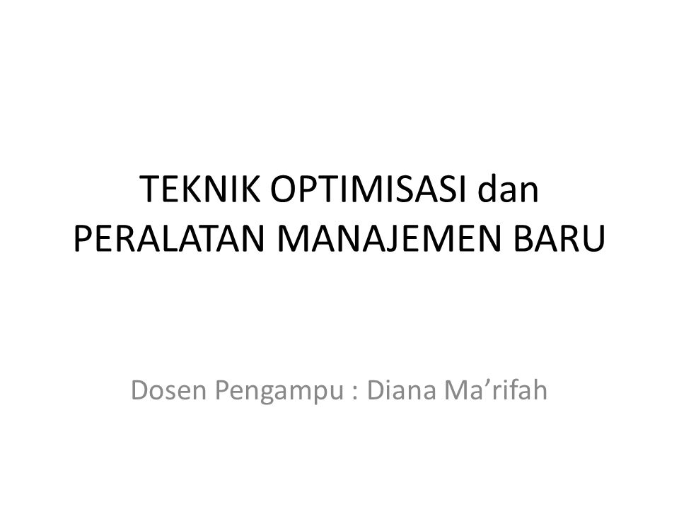 TEKNIK OPTIMISASI dan PERALATAN MANAJEMEN BARU Dosen Pengampu : Diana Ma'rifah