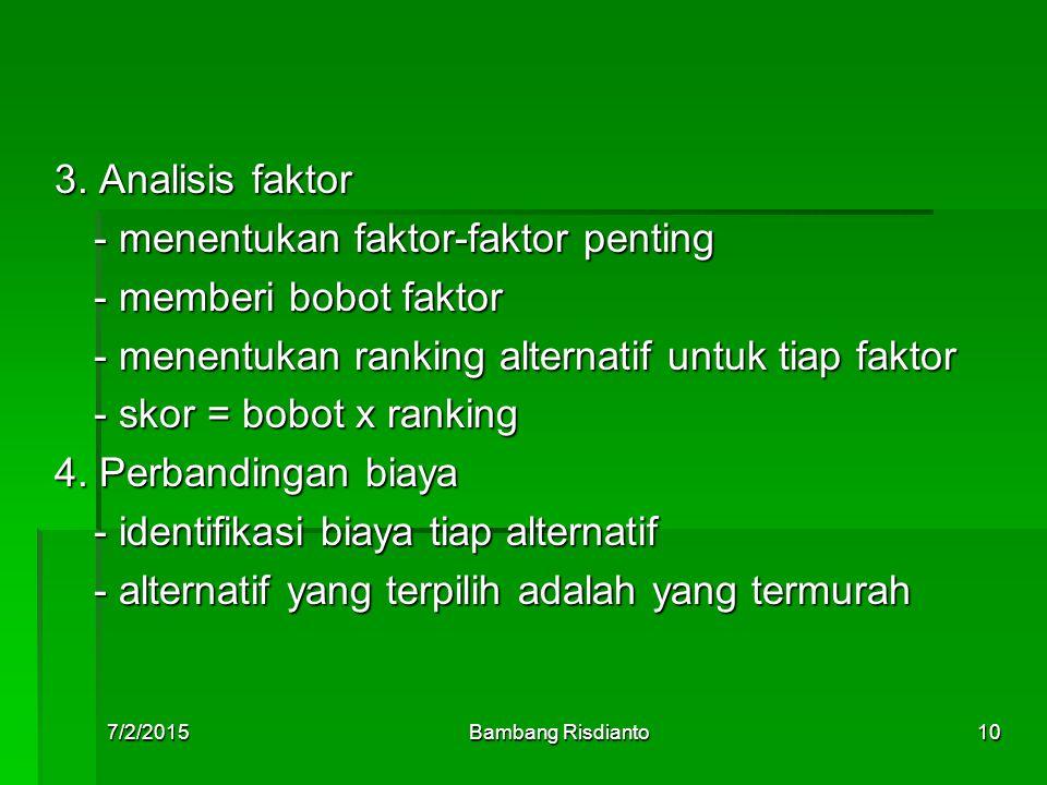 7/2/2015Bambang Risdianto10 3. Analisis faktor - menentukan faktor-faktor penting - memberi bobot faktor - menentukan ranking alternatif untuk tiap fa
