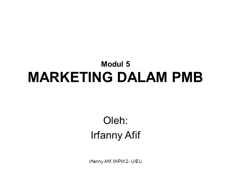 Irfanny Afif. MIPM 2- UIEU Modul 5 MARKETING DALAM PMB Oleh: Irfanny Afif