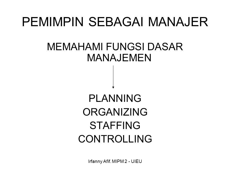 Irfanny Afif. MIPM 2 - UIEU PEMIMPIN SEBAGAI MANAJER MEMAHAMI FUNGSI DASAR MANAJEMEN PLANNING ORGANIZING STAFFING CONTROLLING