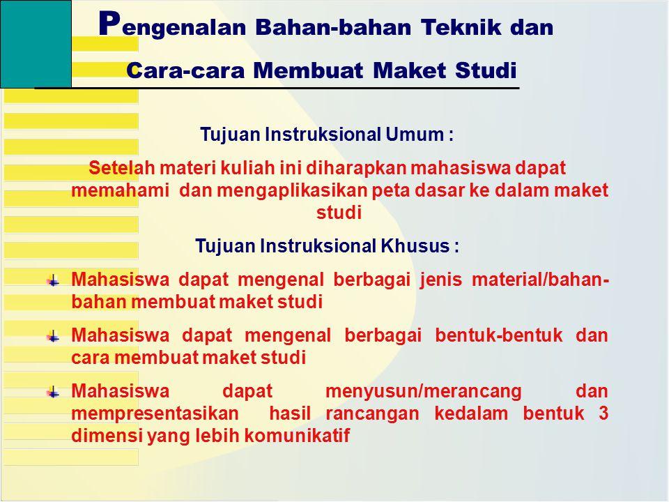 P engenalan Bahan-bahan Teknik dan Cara-cara Membuat Maket Studi Tujuan Instruksional Umum : Setelah materi kuliah ini diharapkan mahasiswa dapat mema