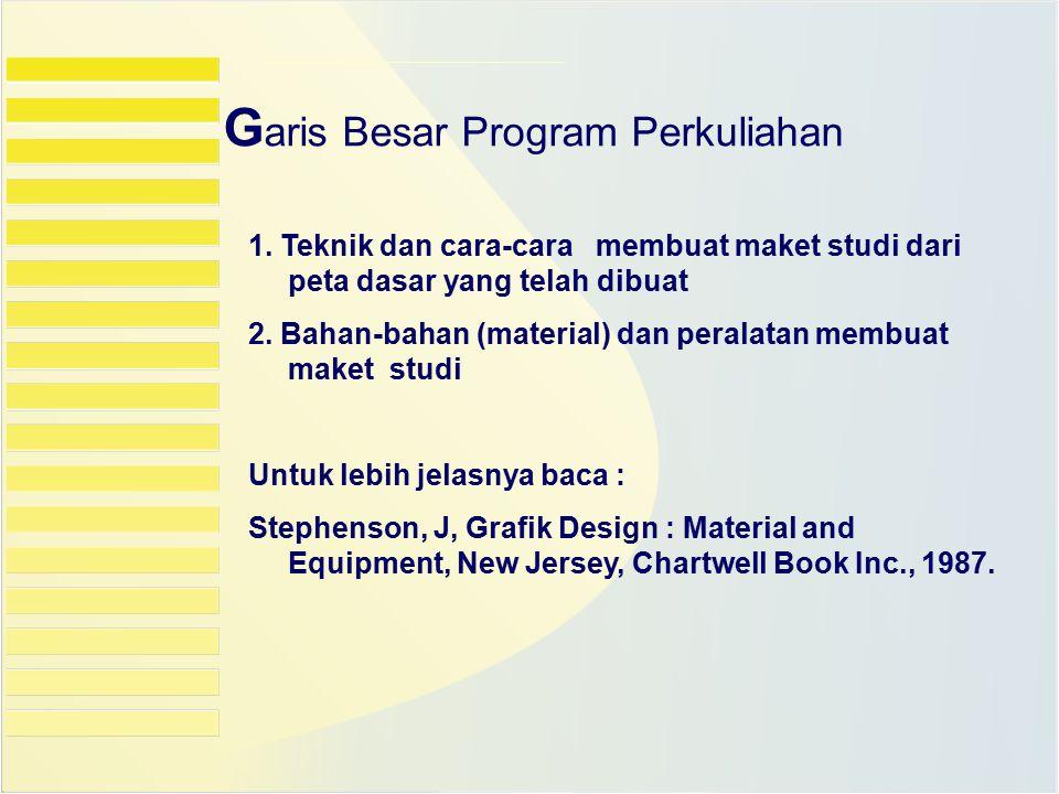 G aris Besar Program Perkuliahan 1. Teknik dan cara-cara membuat maket studi dari peta dasar yang telah dibuat 2. Bahan-bahan (material) dan peralatan