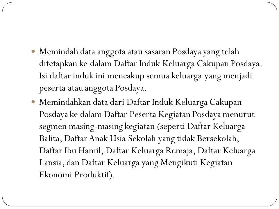 Memindah data anggota atau sasaran Posdaya yang telah ditetapkan ke dalam Daftar Induk Keluarga Cakupan Posdaya.