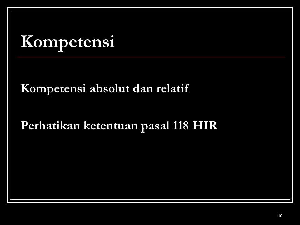 16 Kompetensi Kompetensi absolut dan relatif Perhatikan ketentuan pasal 118 HIR