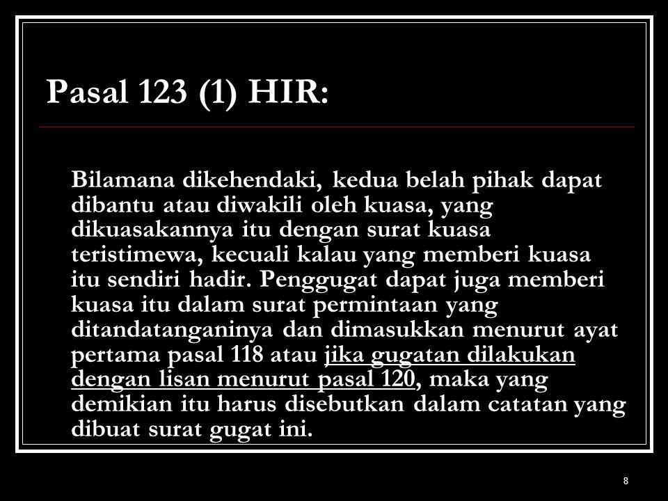 8 Pasal 123 (1) HIR: Bilamana dikehendaki, kedua belah pihak dapat dibantu atau diwakili oleh kuasa, yang dikuasakannya itu dengan surat kuasa teristi
