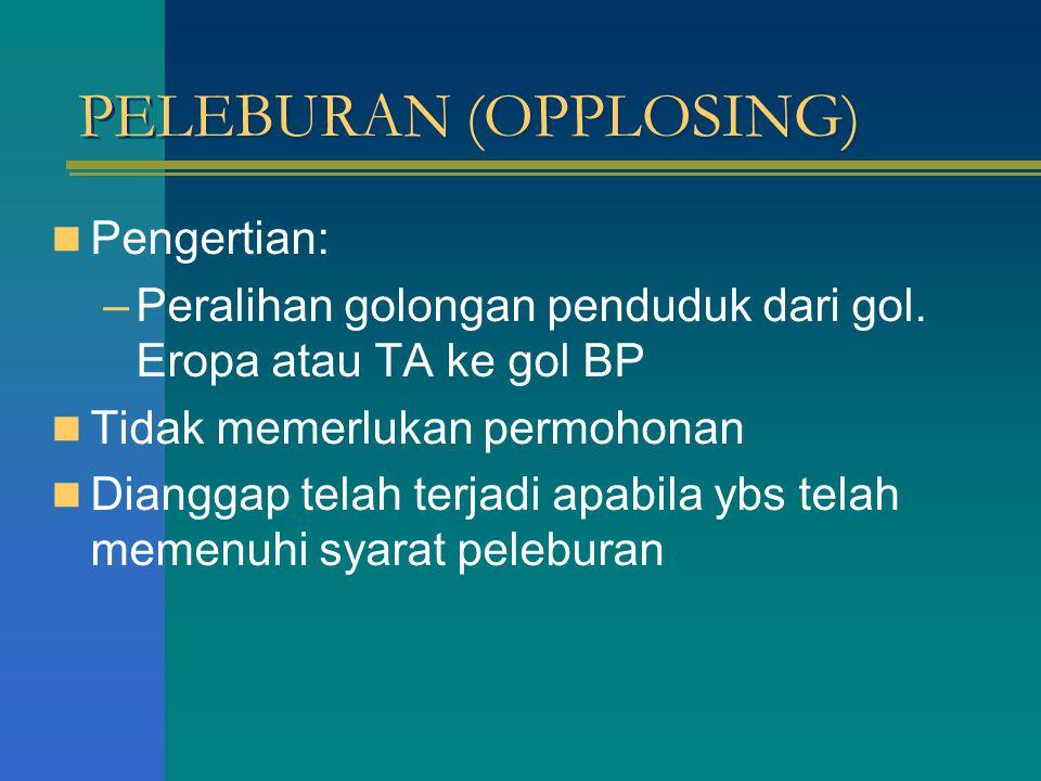 PELEBURAN (OPPLOSING) Pengertian: –Peralihan golongan penduduk dari gol. Eropa atau TA ke gol BP Tidak memerlukan permohonan Dianggap telah terjadi ap