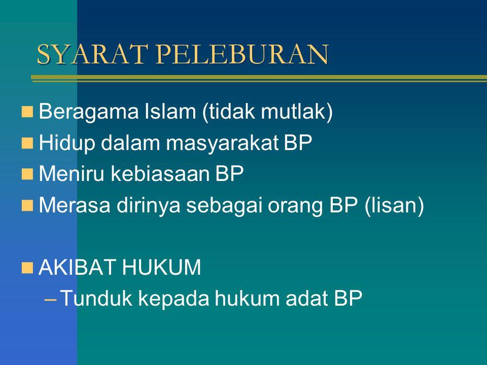 SYARAT PELEBURAN Beragama Islam (tidak mutlak) Hidup dalam masyarakat BP Meniru kebiasaan BP Merasa dirinya sebagai orang BP (lisan) AKIBAT HUKUM –Tunduk kepada hukum adat BP