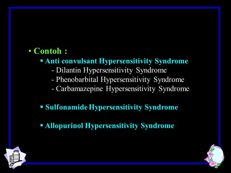 Contoh :  Anti convulsant Hypersensitivity Syndrome - Dilantin Hypersensitivity Syndrome - Phenobarbital Hypersensitivity Syndrome - Carbamazepine Hypersensitivity Syndrome  Sulfonamide Hypersensitivity Syndrome  Allopurinol Hypersensitivity Syndrome