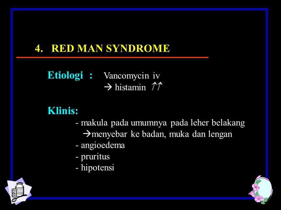 Etiologi : Vancomycin iv  histamin  Klinis: - makula pada umumnya pada leher belakang  menyebar ke badan, muka dan lengan - angioedema - pruritus - hipotensi 4.