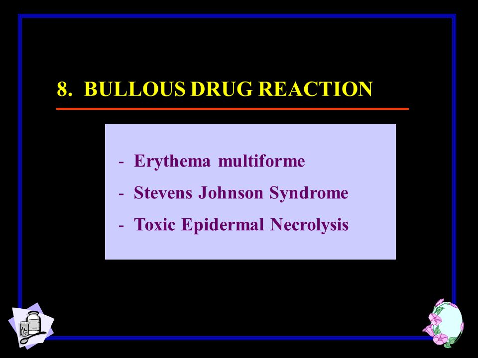 -Erythema multiforme -Stevens Johnson Syndrome -Toxic Epidermal Necrolysis 8. BULLOUS DRUG REACTION