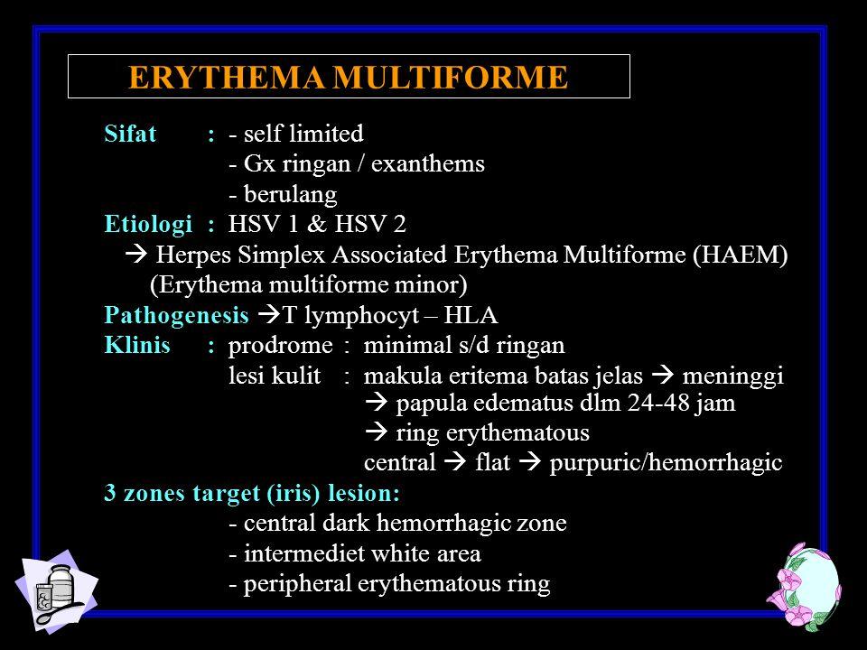 Sifat: - self limited - Gx ringan / exanthems - berulang Etiologi: HSV 1 & HSV 2  Herpes Simplex Associated Erythema Multiforme (HAEM) (Erythema multiforme minor) Pathogenesis  T lymphocyt – HLA Klinis: prodrome: minimal s/d ringan lesi kulit : makula eritema batas jelas  meninggi  papula edematus dlm 24-48 jam  ring erythematous central  flat  purpuric/hemorrhagic 3 zones target (iris) lesion: - central dark hemorrhagic zone - intermediet white area - peripheral erythematous ring ERYTHEMA MULTIFORME
