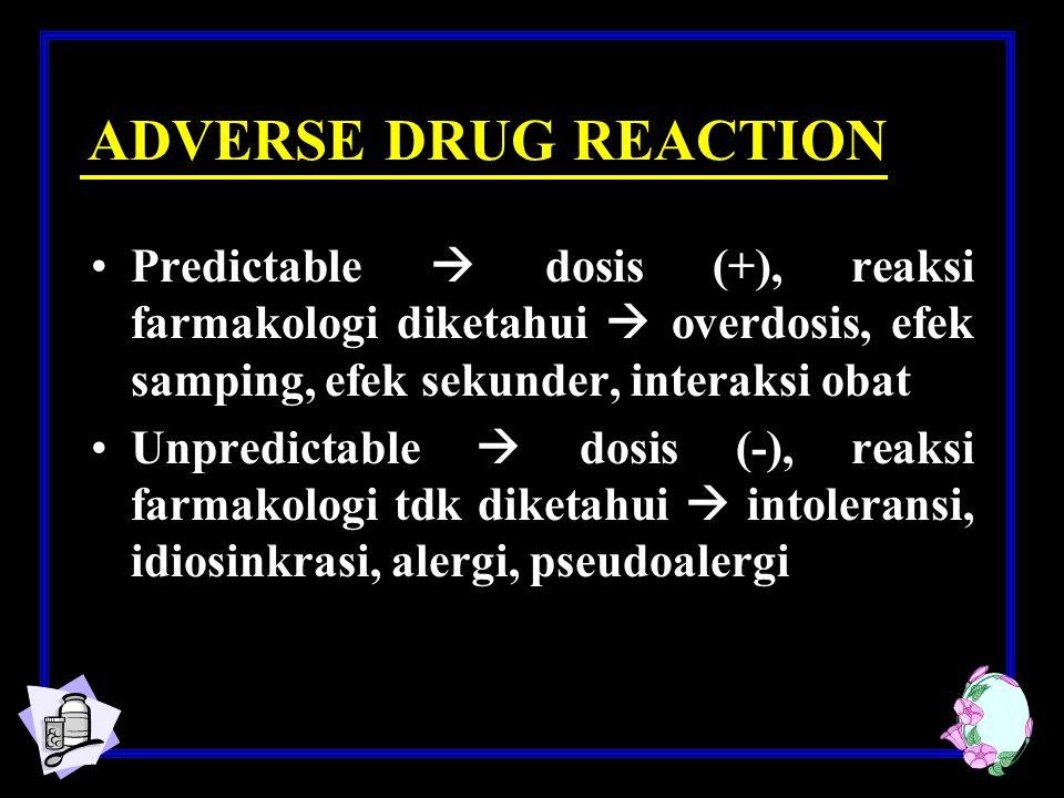 ADVERSE DRUG REACTION Predictable  dosis (+), reaksi farmakologi diketahui  overdosis, efek samping, efek sekunder, interaksi obat Unpredictable  dosis (-), reaksi farmakologi tdk diketahui  intoleransi, idiosinkrasi, alergi, pseudoalergi