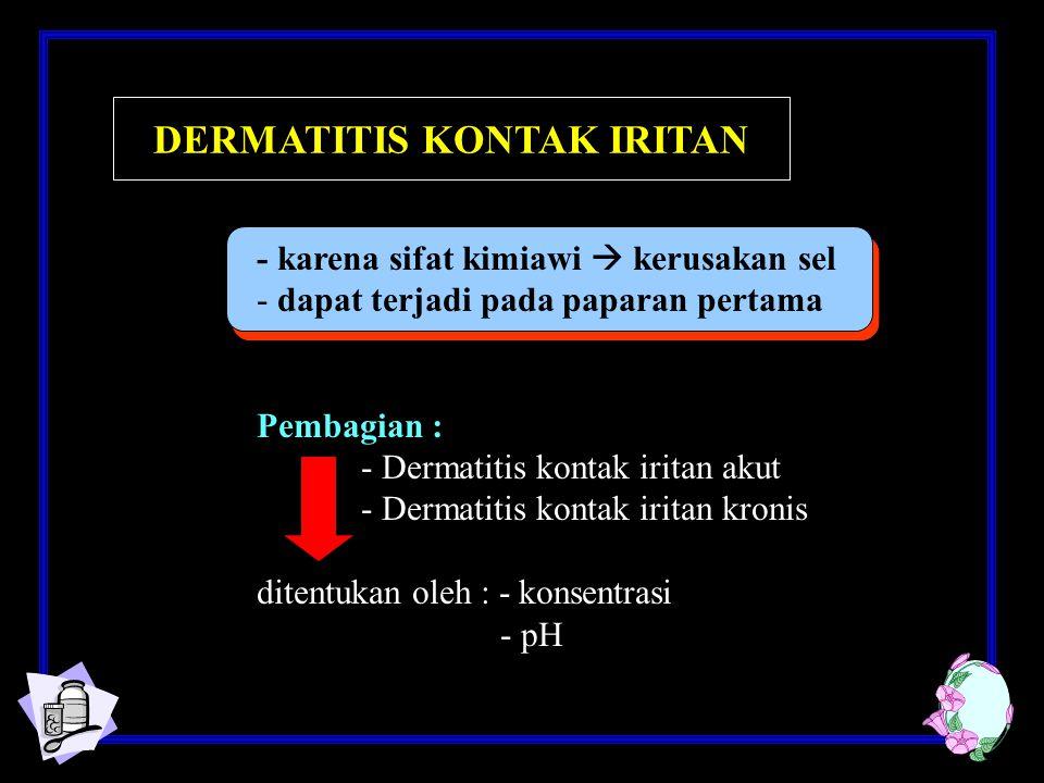 - karena sifat kimiawi  kerusakan sel - dapat terjadi pada paparan pertama Pembagian : - Dermatitis kontak iritan akut - Dermatitis kontak iritan kronis ditentukan oleh : - konsentrasi - pH DERMATITIS KONTAK IRITAN