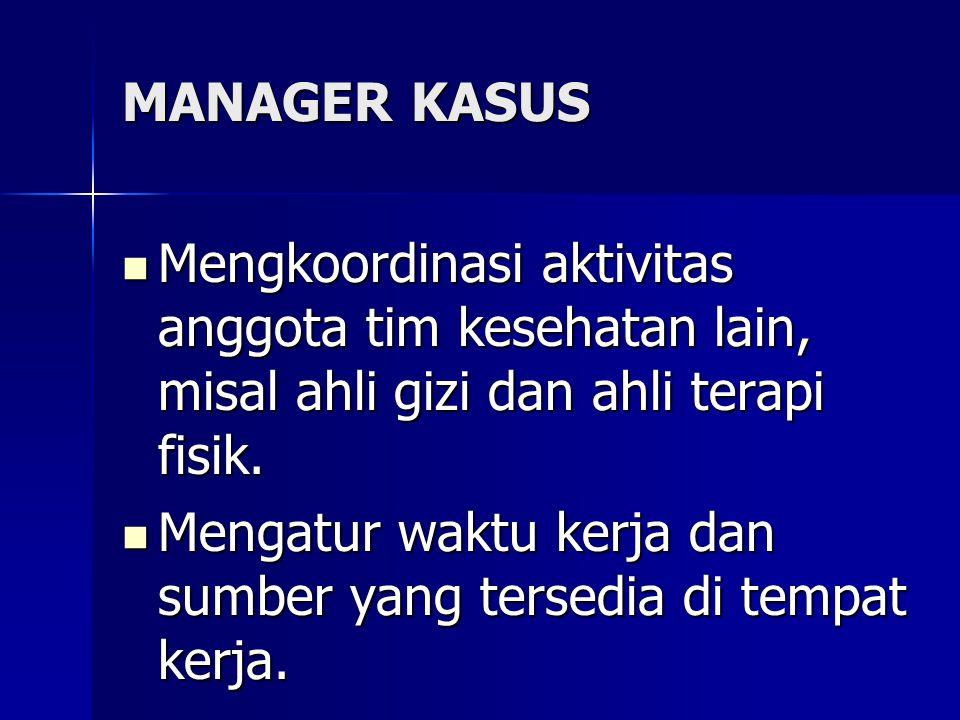 MANAGER KASUS Mengkoordinasi aktivitas anggota tim kesehatan lain, misal ahli gizi dan ahli terapi fisik. Mengkoordinasi aktivitas anggota tim kesehat