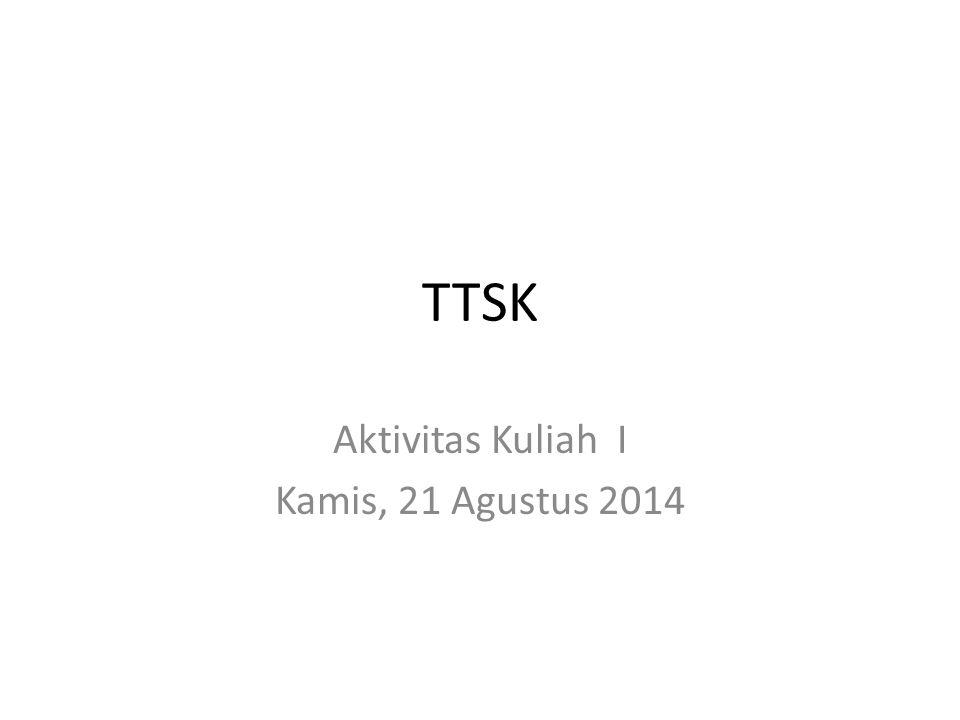TTSK Aktivitas Kuliah I Kamis, 21 Agustus 2014