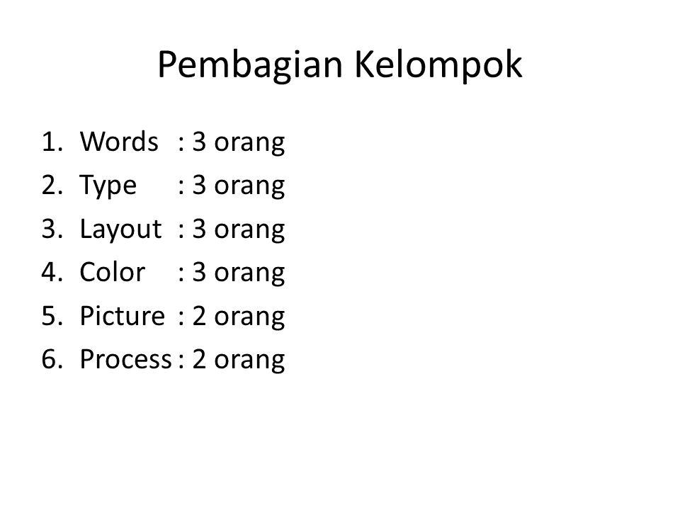 Pembagian Kelompok 1.Words: 3 orang 2.Type: 3 orang 3.Layout: 3 orang 4.Color: 3 orang 5.Picture: 2 orang 6.Process: 2 orang