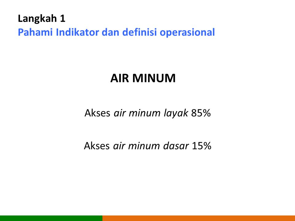 Langkah 1 Pahami Indikator dan definisi operasional Akses air minum layak 85% Akses air minum dasar 15% AIR MINUM