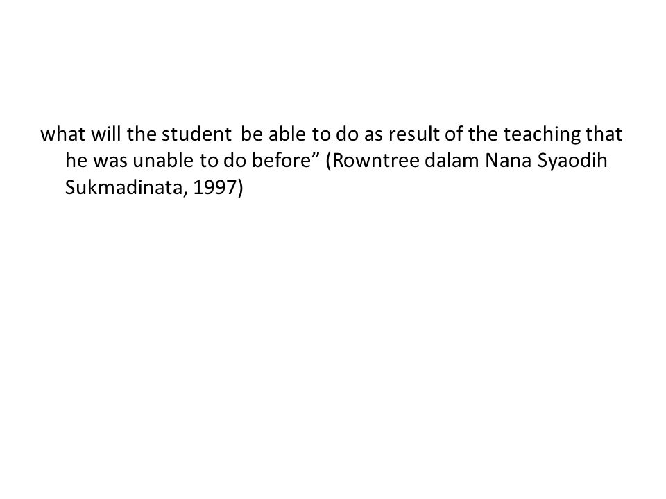 what will the student be able to do as result of the teaching that he was unable to do before (Rowntree dalam Nana Syaodih Sukmadinata, 1997)