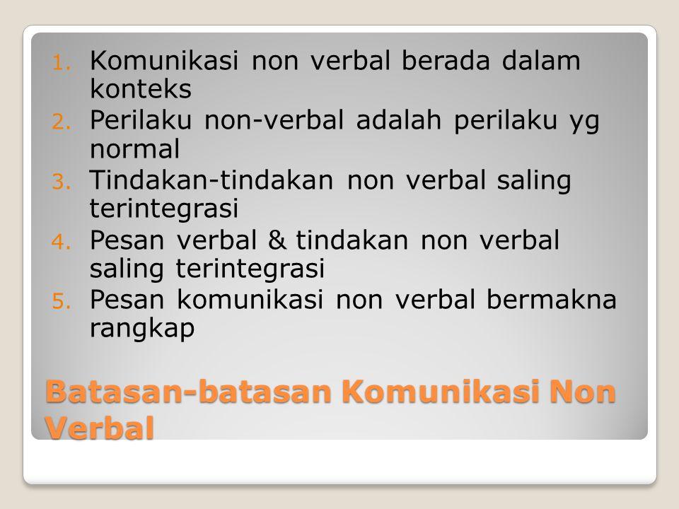 Batasan-batasan Komunikasi Non Verbal 1. Komunikasi non verbal berada dalam konteks 2. Perilaku non-verbal adalah perilaku yg normal 3. Tindakan-tinda