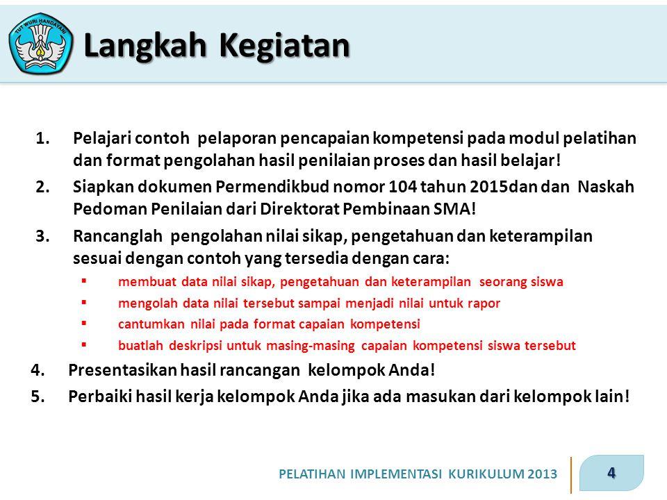 4 PELATIHAN IMPLEMENTASI KURIKULUM 2013 1.Pelajari contoh pelaporan pencapaian kompetensi pada modul pelatihan dan format pengolahan hasil penilaian p