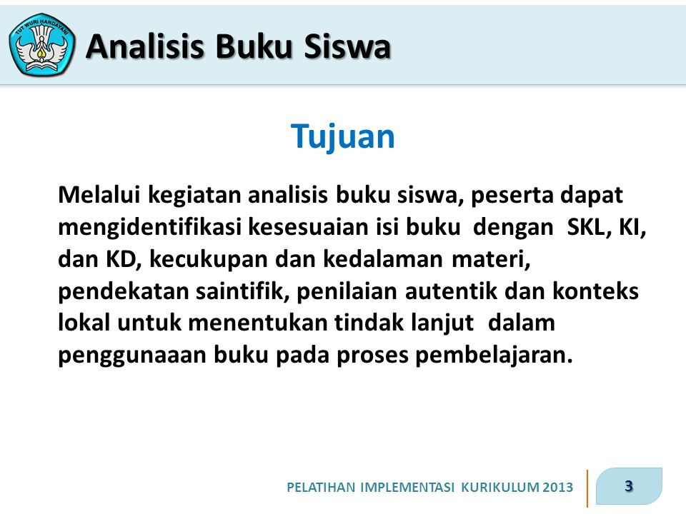 3 PELATIHAN IMPLEMENTASI KURIKULUM 2013 Tujuan Melalui kegiatan analisis buku siswa, peserta dapat mengidentifikasi kesesuaian isi buku dengan SKL, KI
