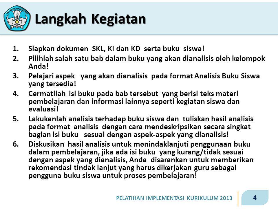 4 PELATIHAN IMPLEMENTASI KURIKULUM 2013 1.Siapkan dokumen SKL, KI dan KD serta buku siswa! 2.Pilihlah salah satu bab dalam buku yang akan dianalisis o