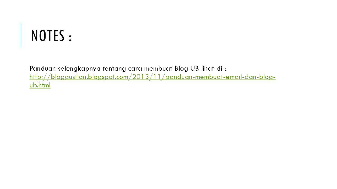 NOTES : Panduan selengkapnya tentang cara membuat Blog UB lihat di : http://bloggustian.blogspot.com/2013/11/panduan-membuat-email-dan-blog- ub.html http://bloggustian.blogspot.com/2013/11/panduan-membuat-email-dan-blog- ub.html