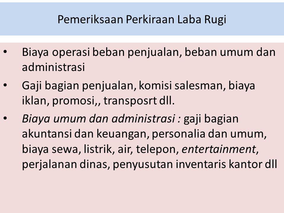 Pemeriksaan Perkiraan Laba Rugi Biaya operasi beban penjualan, beban umum dan administrasi Gaji bagian penjualan, komisi salesman, biaya iklan, promosi,, transposrt dll.