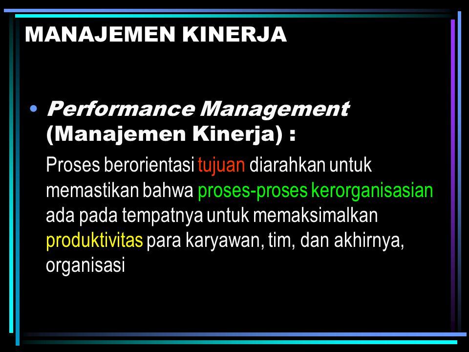 MANAJEMEN KINERJA Performance Management (Manajemen Kinerja) : Proses berorientasi tujuan diarahkan untuk memastikan bahwa proses-proses kerorganisasi