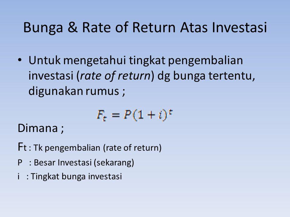 Bunga & Rate of Return Atas Investasi Untuk mengetahui tingkat pengembalian investasi (rate of return) dg bunga tertentu, digunakan rumus ; Dimana ; F t : Tk pengembalian (rate of return) P : Besar Investasi (sekarang) i : Tingkat bunga investasi