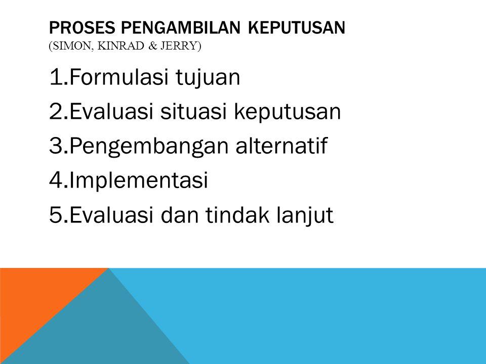 PROSES PENGAMBILAN KEPUTUSAN (SIMON, KINRAD & JERRY) 1.Formulasi tujuan 2.Evaluasi situasi keputusan 3.Pengembangan alternatif 4.Implementasi 5.Evalua