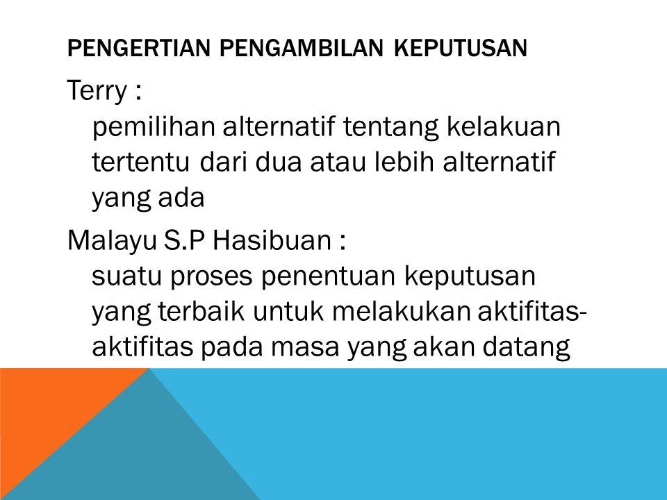 PENGERTIAN PENGAMBILAN KEPUTUSAN Terry : pemilihan alternatif tentang kelakuan tertentu dari dua atau lebih alternatif yang ada Malayu S.P Hasibuan :