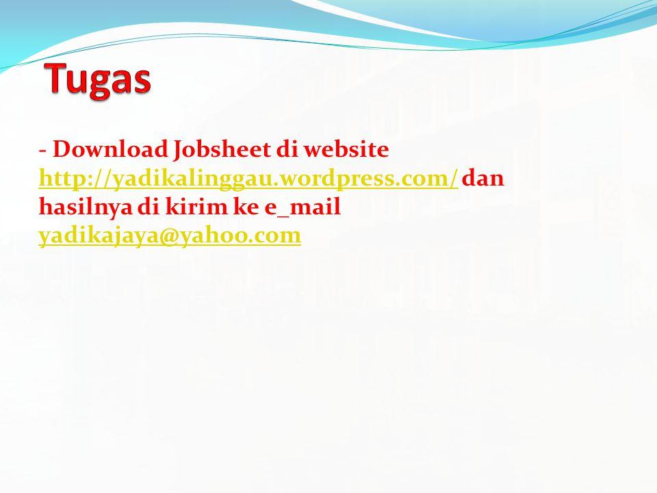 - Download Jobsheet di website http://yadikalinggau.wordpress.com/ dan hasilnya di kirim ke e_mail yadikajaya@yahoo.com http://yadikalinggau.wordpress