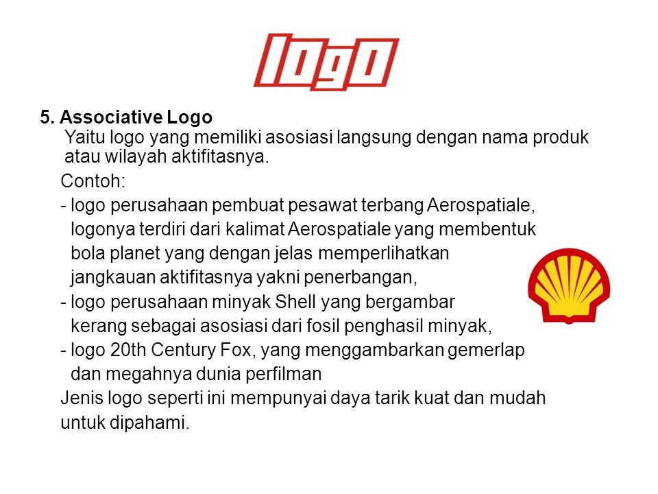 5. Associative Logo Yaitu logo yang memiliki asosiasi langsung dengan nama produk atau wilayah aktifitasnya. Contoh: - logo perusahaan pembuat pesawat