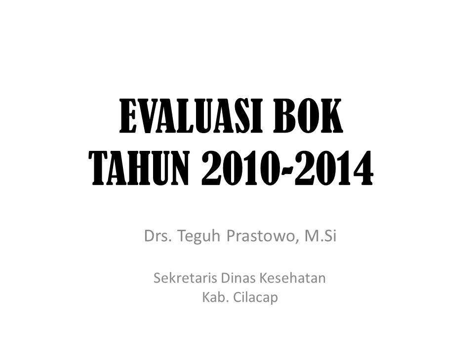 EVALUASI BOK TAHUN 2010-2014 Drs. Teguh Prastowo, M.Si Sekretaris Dinas Kesehatan Kab. Cilacap