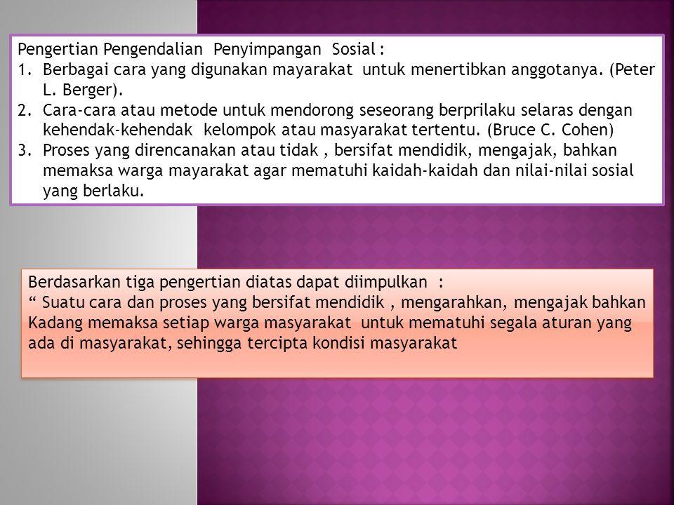 Pengertian Pengendalian Penyimpangan Sosial : 1.Berbagai cara yang digunakan mayarakat untuk menertibkan anggotanya. (Peter L. Berger). 2.Cara-cara at