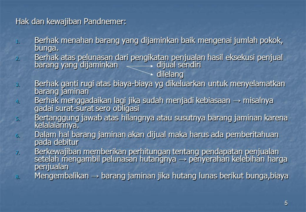 5 Hak dan kewajiban Pandnemer: 1. Berhak menahan barang yang dijaminkan baik mengenai jumlah pokok, bunga. 2. Berhak atas pelunasan dari pengikatan pe