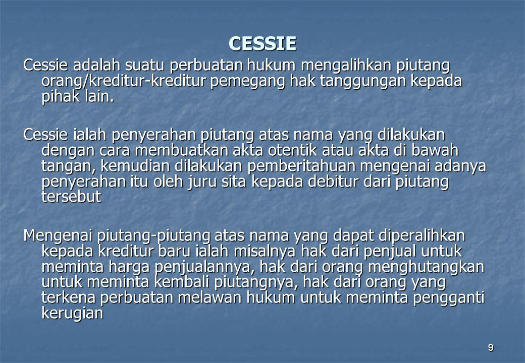 9 CESSIE Cessie adalah suatu perbuatan hukum mengalihkan piutang orang/kreditur-kreditur pemegang hak tanggungan kepada pihak lain. Cessie ialah penye