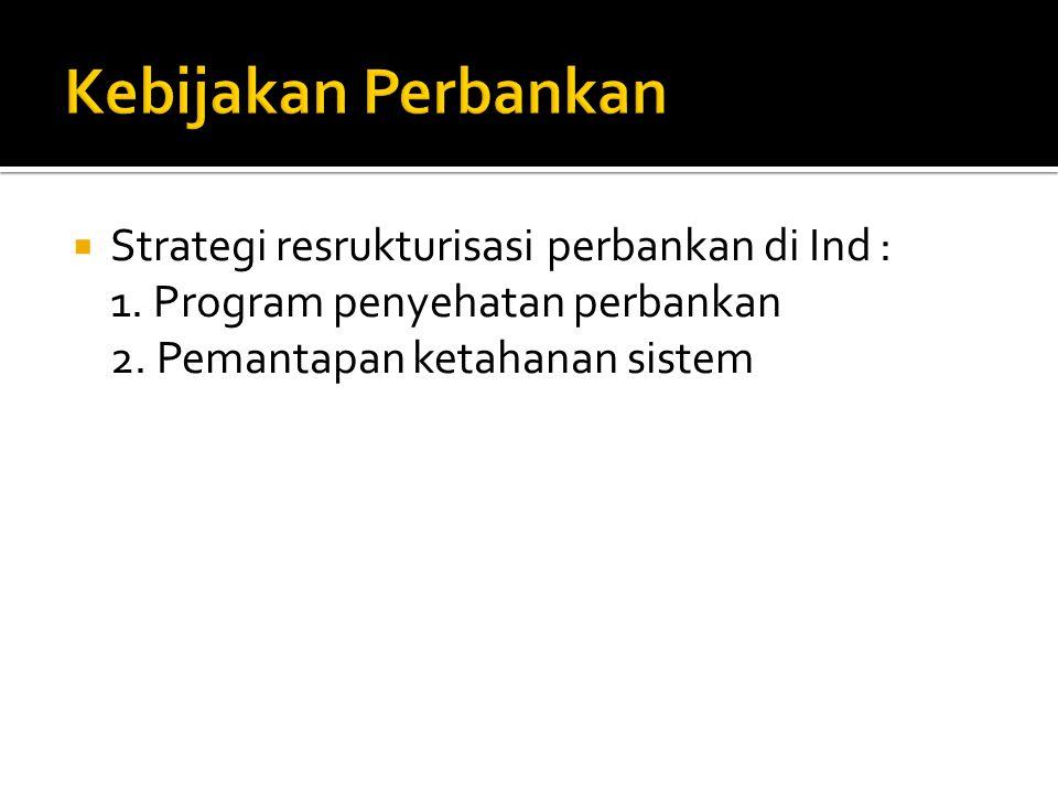  Strategi resrukturisasi perbankan di Ind : 1. Program penyehatan perbankan 2. Pemantapan ketahanan sistem