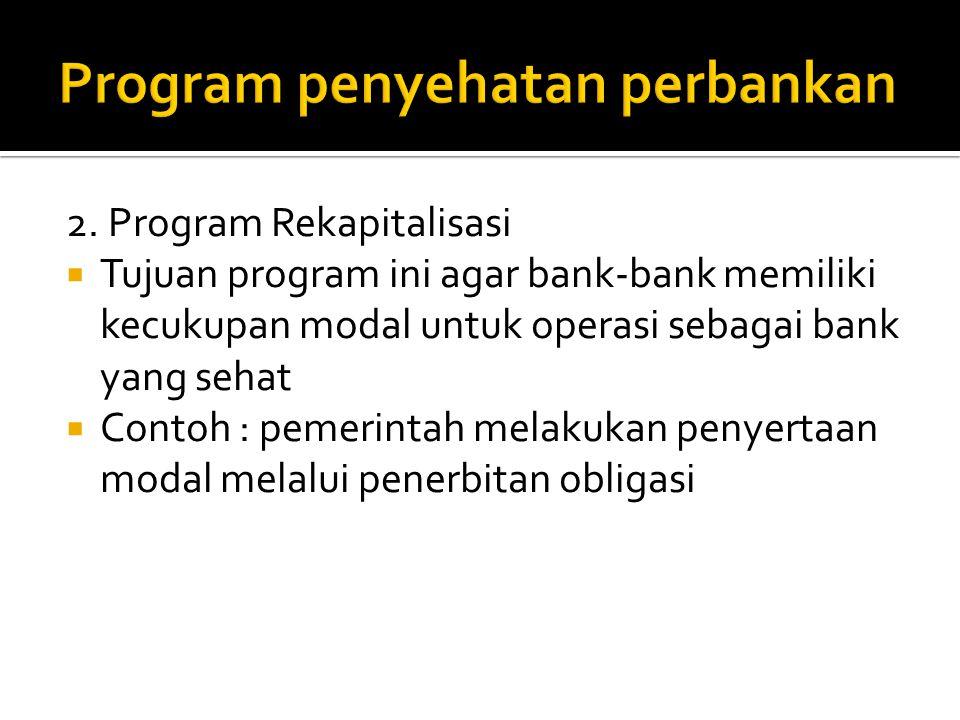 2. Program Rekapitalisasi  Tujuan program ini agar bank-bank memiliki kecukupan modal untuk operasi sebagai bank yang sehat  Contoh : pemerintah mel
