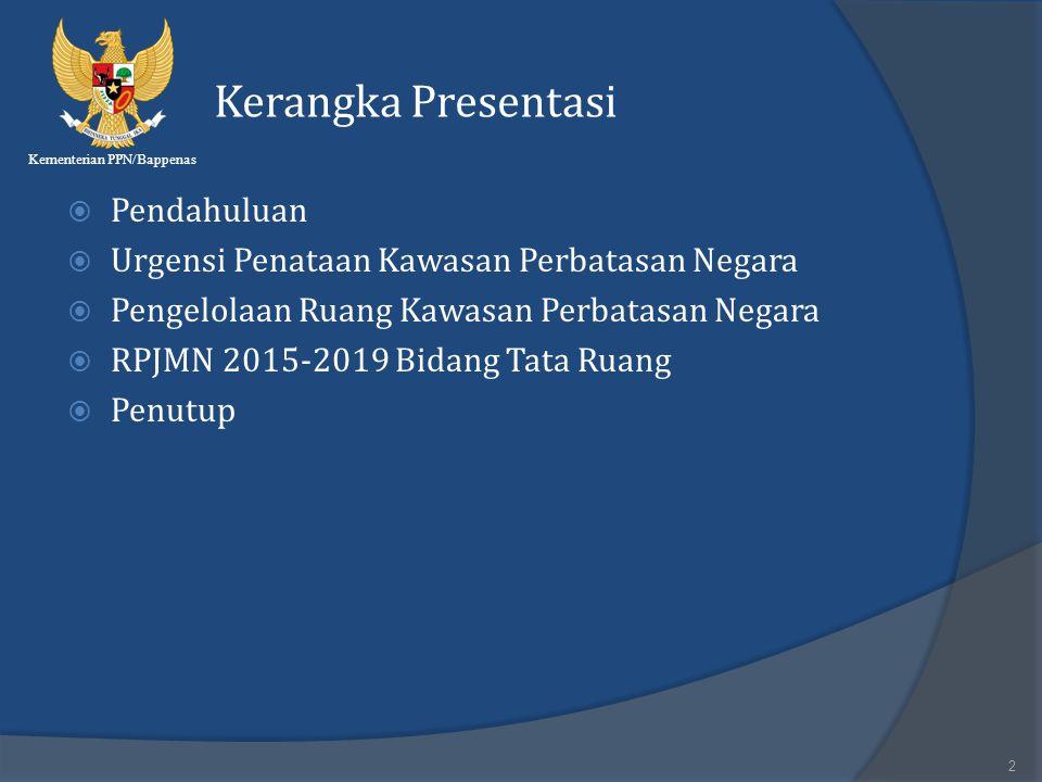 Kementerian PPN/Bappenas Kerangka Presentasi  Pendahuluan  Urgensi Penataan Kawasan Perbatasan Negara  Pengelolaan Ruang Kawasan Perbatasan Negara