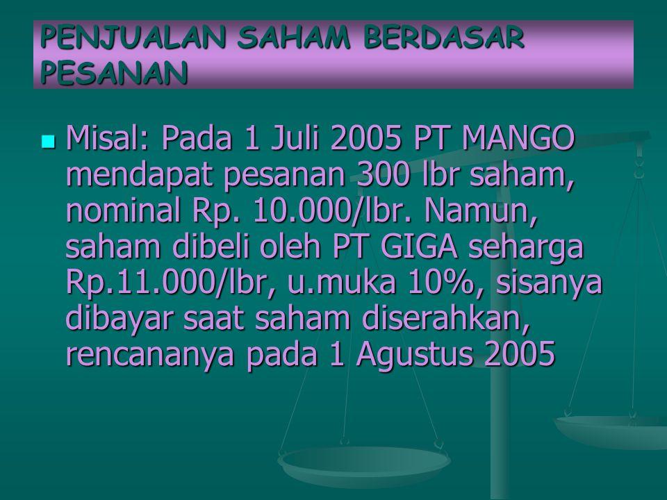 PENJUALAN SAHAM BERDASAR PESANAN Misal: Pada 1 Juli 2005 PT MANGO mendapat pesanan 300 lbr saham, nominal Rp.