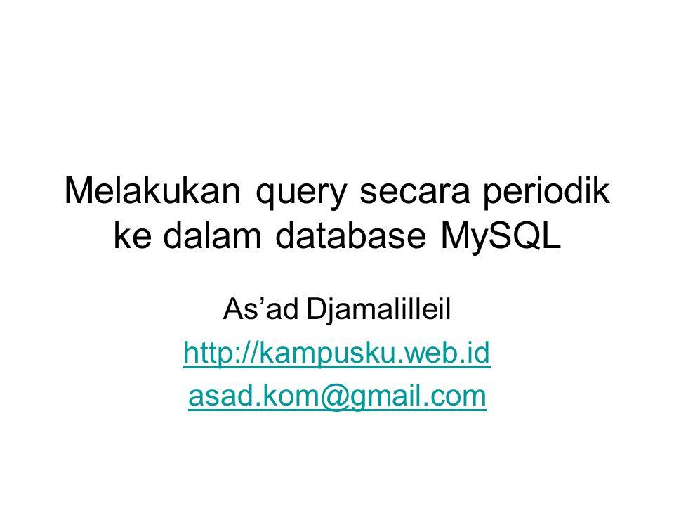 Melakukan query secara periodik ke dalam database MySQL As'ad Djamalilleil http://kampusku.web.id asad.kom@gmail.com