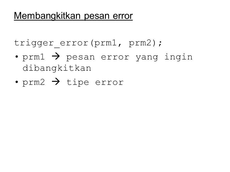 Membangkitkan pesan error trigger_error(prm1, prm2); prm1  pesan error yang ingin dibangkitkan prm2  tipe error